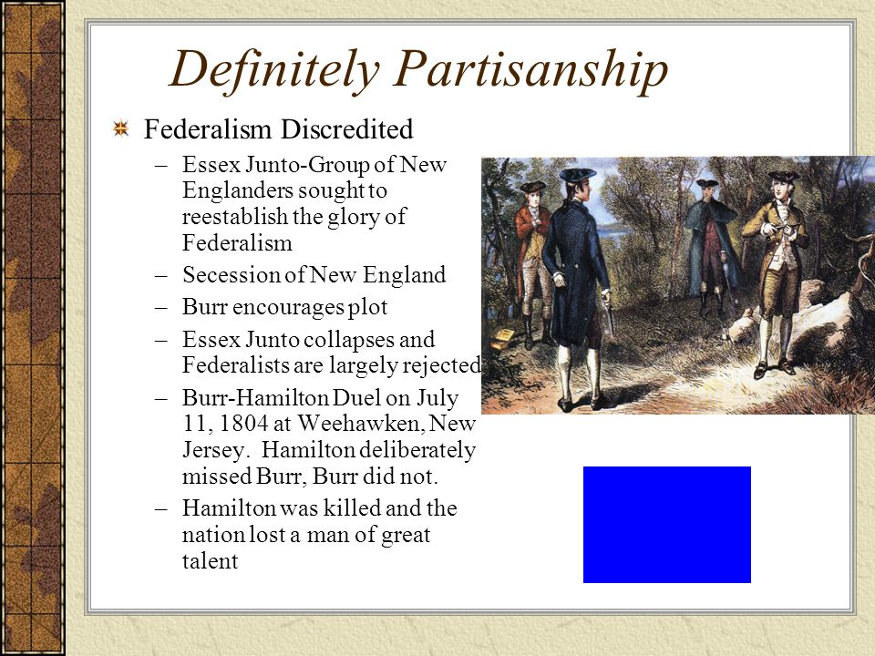 Definitely Partisanship Federalism Discredited –Essex Junto-Group of New Englanders sought to reestablish the glory of Federalism –Secession of New England –Burr encourages plot –Essex Junto collapses and Federalists are largely rejected –Burr-Hamilton Duel on July 11, 1804 at Weehawken, New Jersey.