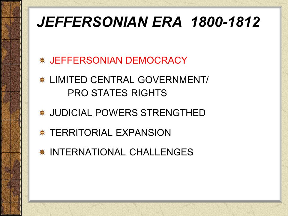 JEFFERSONIAN DEMOCRACY LIMITED CENTRAL GOVERNMENT/ PRO STATES RIGHTS JUDICIAL POWERS STRENGTHED TERRITORIAL EXPANSION INTERNATIONAL CHALLENGES