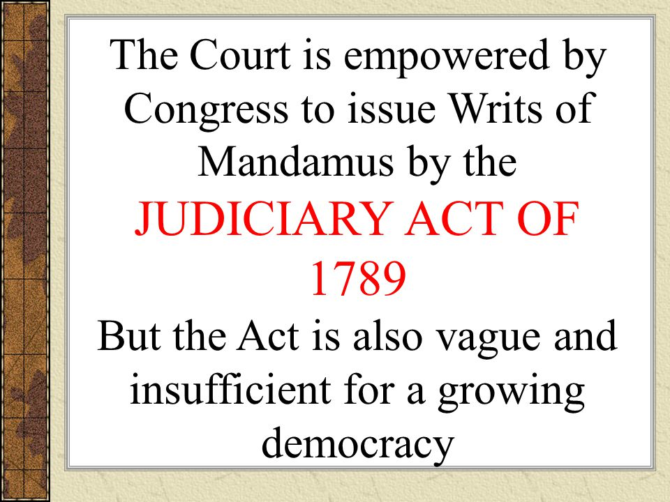 The Court is empowered by Congress to issue Writs of Mandamus by the JUDICIARY ACT OF 1789 But the Act is also vague and insufficient for a growing democracy