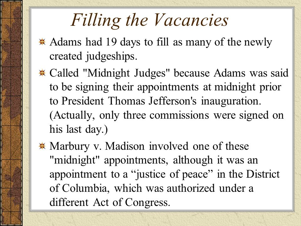 Filling the Vacancies Adams had 19 days to fill as many of the newly created judgeships.