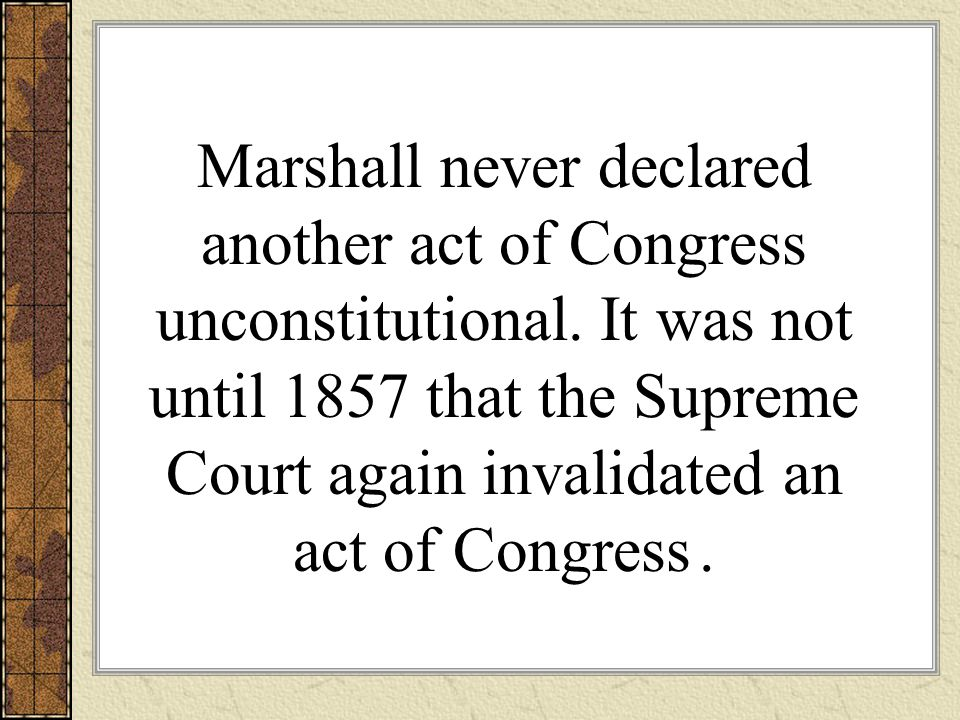 Marshall never declared another act of Congress unconstitutional.
