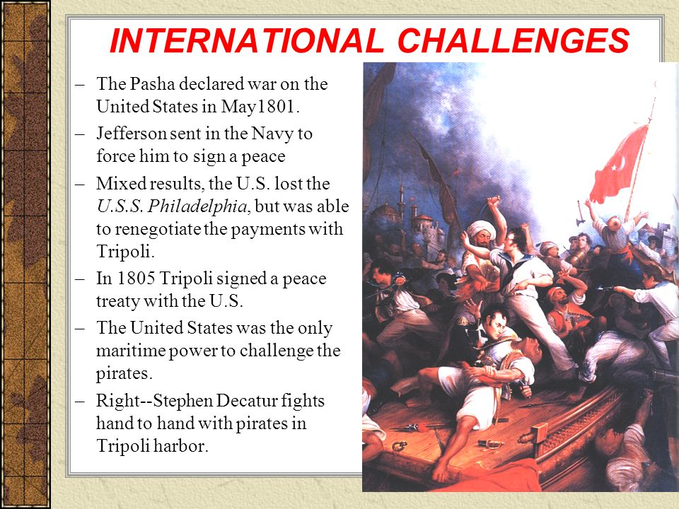 INTERNATIONAL CHALLENGES –The Pasha declared war on the United States in May1801.