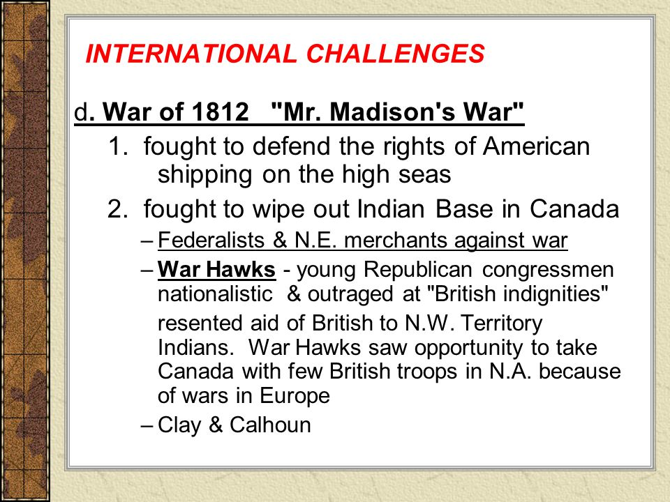 INTERNATIONAL CHALLENGES d. War of 1812 Mr. Madison s War 1.