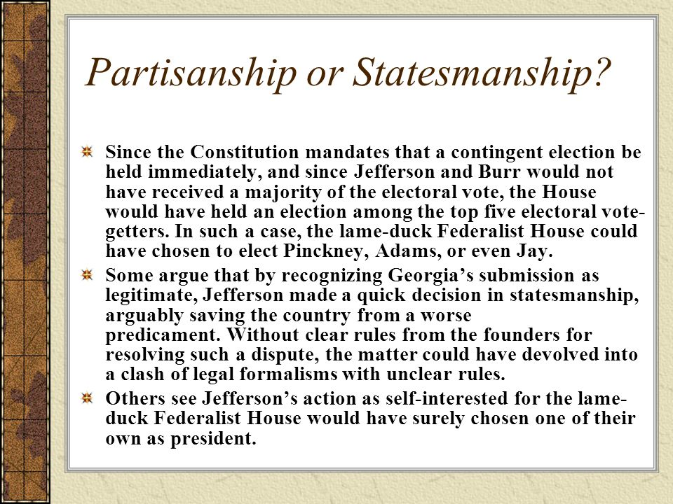 Partisanship or Statesmanship? Since the Constitution mandates that a contingent election be held immediately, and since Jefferson and Burr would not