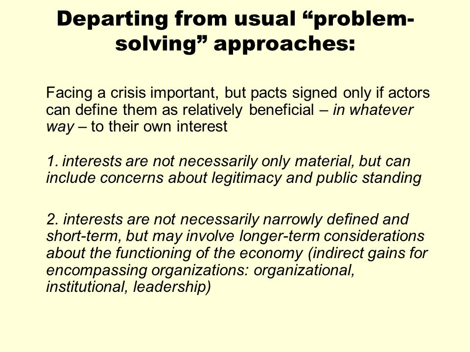 Departing from usual problem- solving approaches: Facing a crisis important, but pacts signed only if actors can define them as relatively beneficial – in whatever way – to their own interest 1.