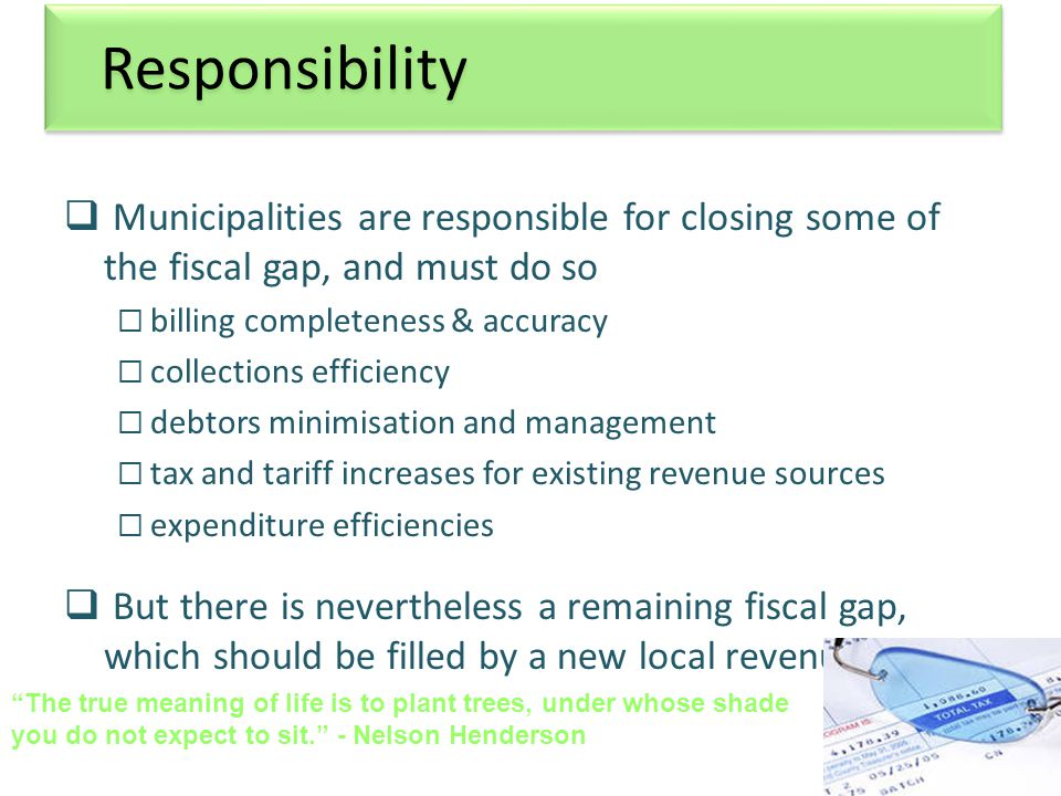 10 Responsibility  Municipalities are responsible for closing some of the fiscal gap, and must do so  billing completeness & accuracy  collections efficiency  debtors minimisation and management  tax and tariff increases for existing revenue sources  expenditure efficiencies  But there is nevertheless a remaining fiscal gap, which should be filled by a new local revenue source The true meaning of life is to plant trees, under whose shade you do not expect to sit. - Nelson Henderson