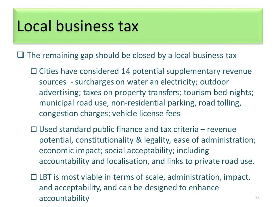 13 Local business tax  The remaining gap should be closed by a local business tax  Cities have considered 14 potential supplementary revenue sources