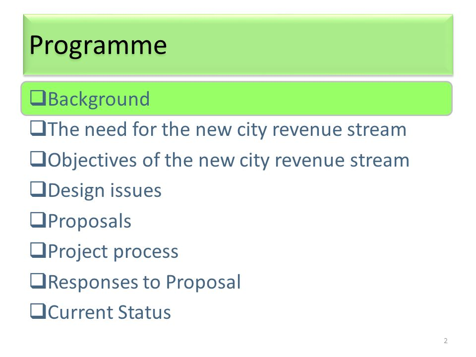 2 Programme  Background  The need for the new city revenue stream  Objectives of the new city revenue stream  Design issues  Proposals  Project process  Responses to Proposal  Current Status