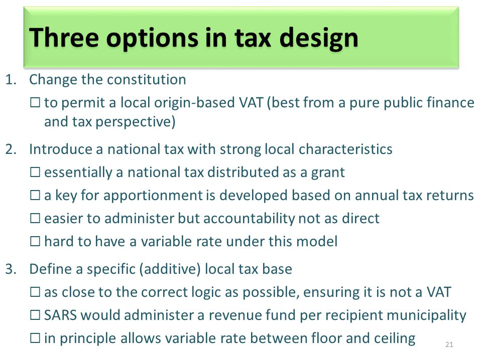 21 Three options in tax design 1.Change the constitution  to permit a local origin-based VAT (best from a pure public finance and tax perspective) 2.Introduce a national tax with strong local characteristics  essentially a national tax distributed as a grant  a key for apportionment is developed based on annual tax returns  easier to administer but accountability not as direct  hard to have a variable rate under this model 3.Define a specific (additive) local tax base  as close to the correct logic as possible, ensuring it is not a VAT  SARS would administer a revenue fund per recipient municipality  in principle allows variable rate between floor and ceiling