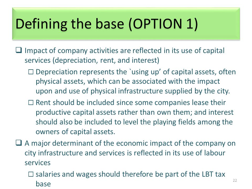 22 Defining the base (OPTION 1)  Impact of company activities are reflected in its use of capital services (depreciation, rent, and interest)  Depreciation represents the `using up' of capital assets, often physical assets, which can be associated with the impact upon and use of physical infrastructure supplied by the city.