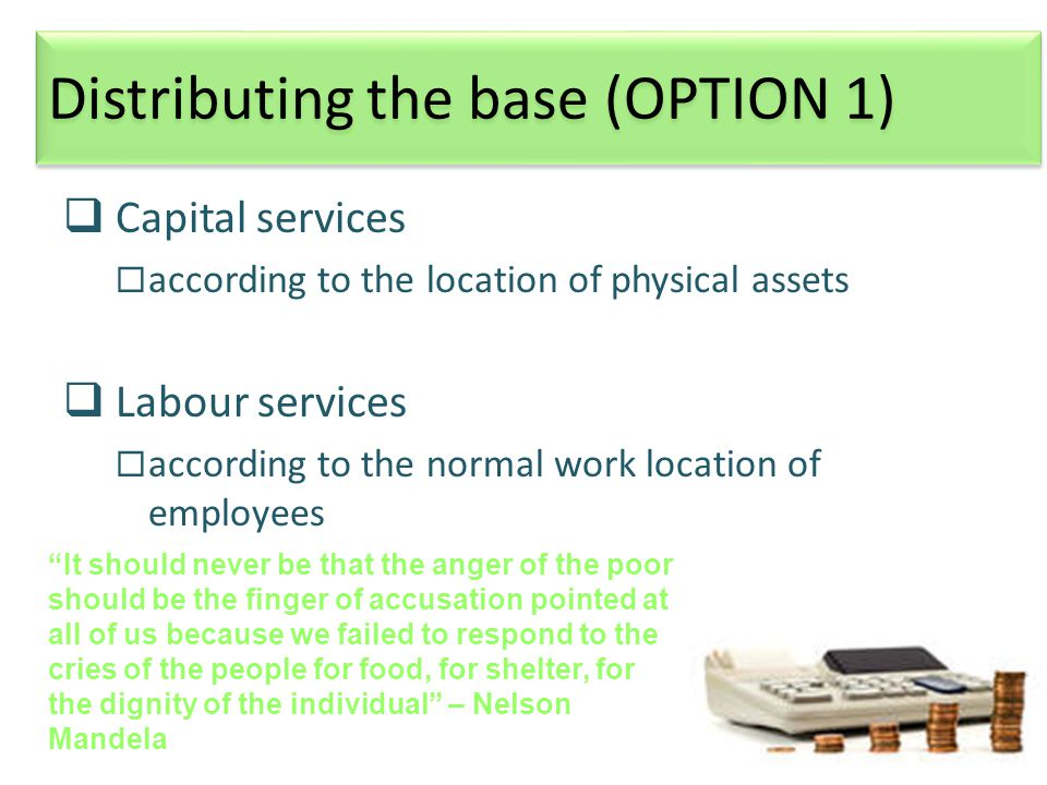 23 Distributing the base (OPTION 1)  Capital services  according to the location of physical assets  Labour services  according to the normal work