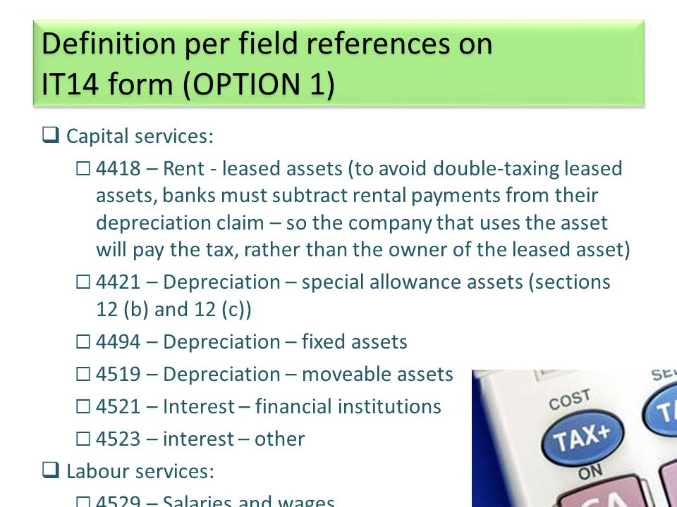 24 Definition per field references on IT14 form (OPTION 1) Definition per field references on IT14 form (OPTION 1)  Capital services:  4418 – Rent - leased assets (to avoid double-taxing leased assets, banks must subtract rental payments from their depreciation claim – so the company that uses the asset will pay the tax, rather than the owner of the leased asset)  4421 – Depreciation – special allowance assets (sections 12 (b) and 12 (c))  4494 – Depreciation – fixed assets  4519 – Depreciation – moveable assets  4521 – Interest – financial institutions  4523 – interest – other  Labour services:  4529 – Salaries and wages