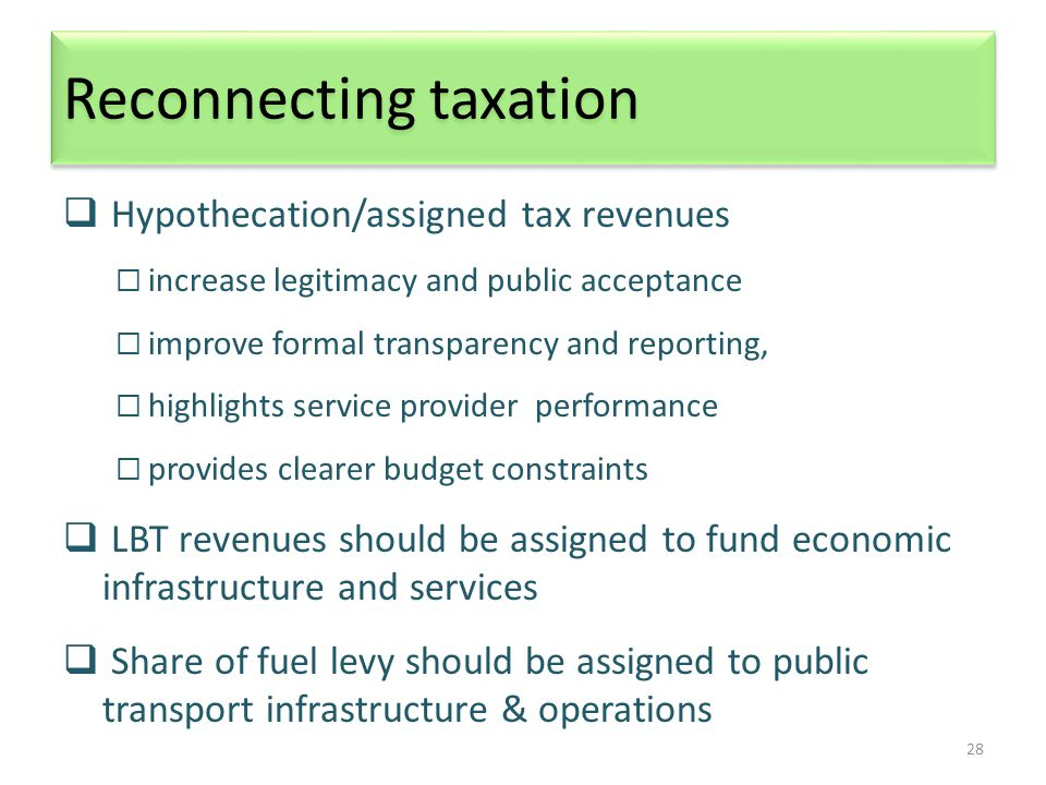 28 Reconnecting taxation  Hypothecation/assigned tax revenues  increase legitimacy and public acceptance  improve formal transparency and reporting,  highlights service provider performance  provides clearer budget constraints  LBT revenues should be assigned to fund economic infrastructure and services  Share of fuel levy should be assigned to public transport infrastructure & operations