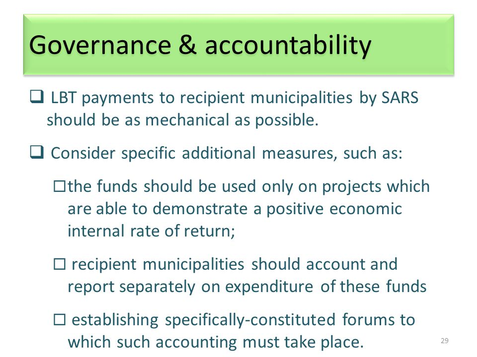 29 Governance & accountability  LBT payments to recipient municipalities by SARS should be as mechanical as possible.  Consider specific additional