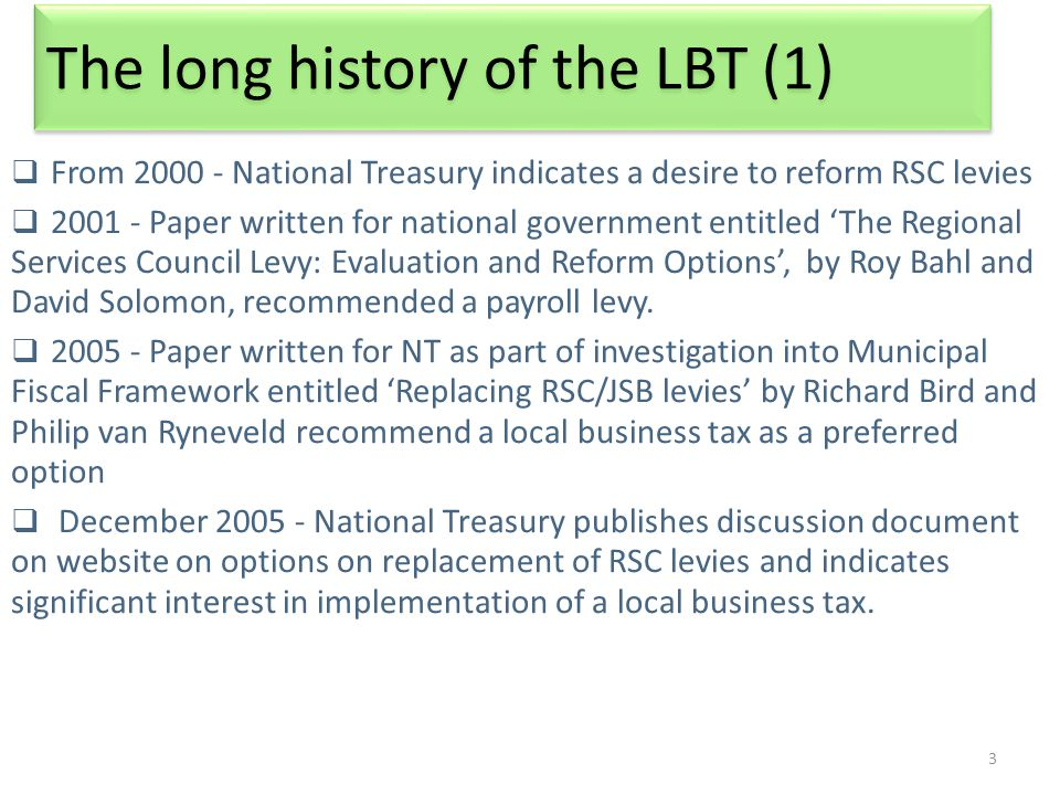 3 The long history of the LBT (1)  From 2000 - National Treasury indicates a desire to reform RSC levies  2001 - Paper written for national government entitled 'The Regional Services Council Levy: Evaluation and Reform Options', by Roy Bahl and David Solomon, recommended a payroll levy.