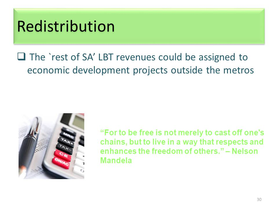 30 Redistribution  The `rest of SA' LBT revenues could be assigned to economic development projects outside the metros For to be free is not merely to cast off one s chains, but to live in a way that respects and enhances the freedom of others. – Nelson Mandela