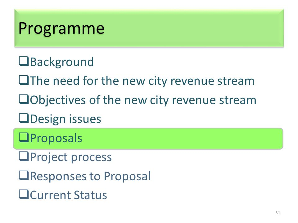 31 Programme  Background  The need for the new city revenue stream  Objectives of the new city revenue stream  Design issues  Proposals  Project process  Responses to Proposal  Current Status