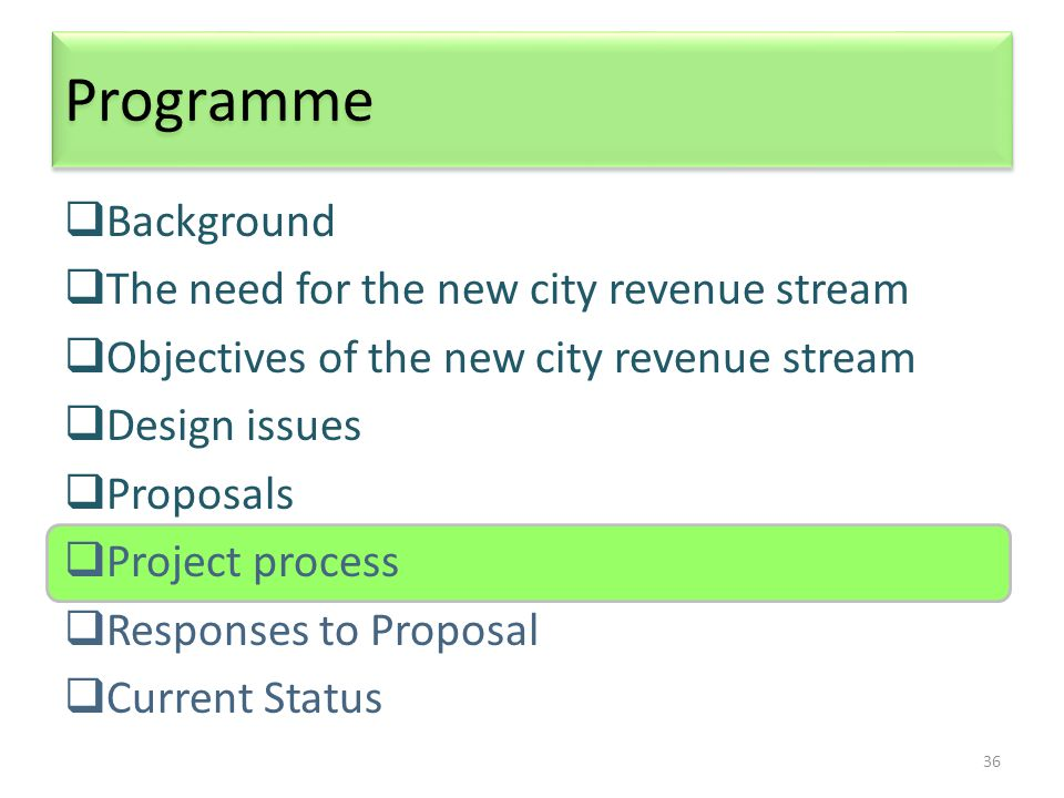 36 Programme  Background  The need for the new city revenue stream  Objectives of the new city revenue stream  Design issues  Proposals  Project process  Responses to Proposal  Current Status