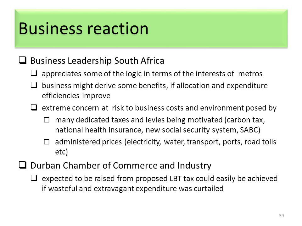 Business reaction 39  Business Leadership South Africa  appreciates some of the logic in terms of the interests of metros  business might derive some benefits, if allocation and expenditure efficiencies improve  extreme concern at risk to business costs and environment posed by  many dedicated taxes and levies being motivated (carbon tax, national health insurance, new social security system, SABC)  administered prices (electricity, water, transport, ports, road tolls etc)  Durban Chamber of Commerce and Industry  expected to be raised from proposed LBT tax could easily be achieved if wasteful and extravagant expenditure was curtailed