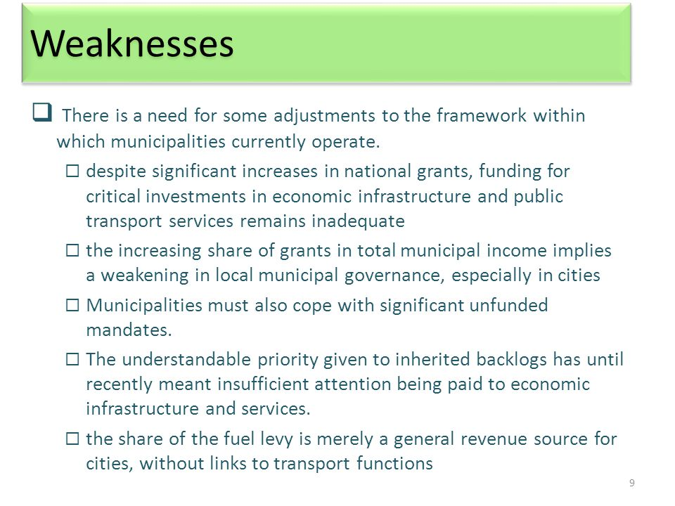 9 Weaknesses  There is a need for some adjustments to the framework within which municipalities currently operate.