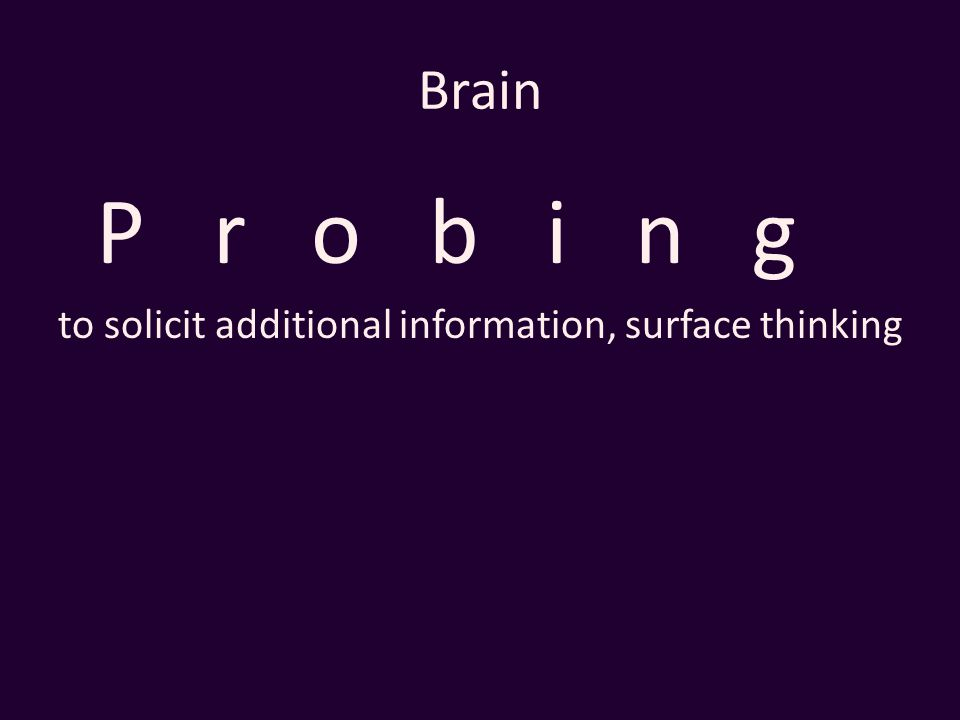 Brain Probing to solicit additional information, surface thinking