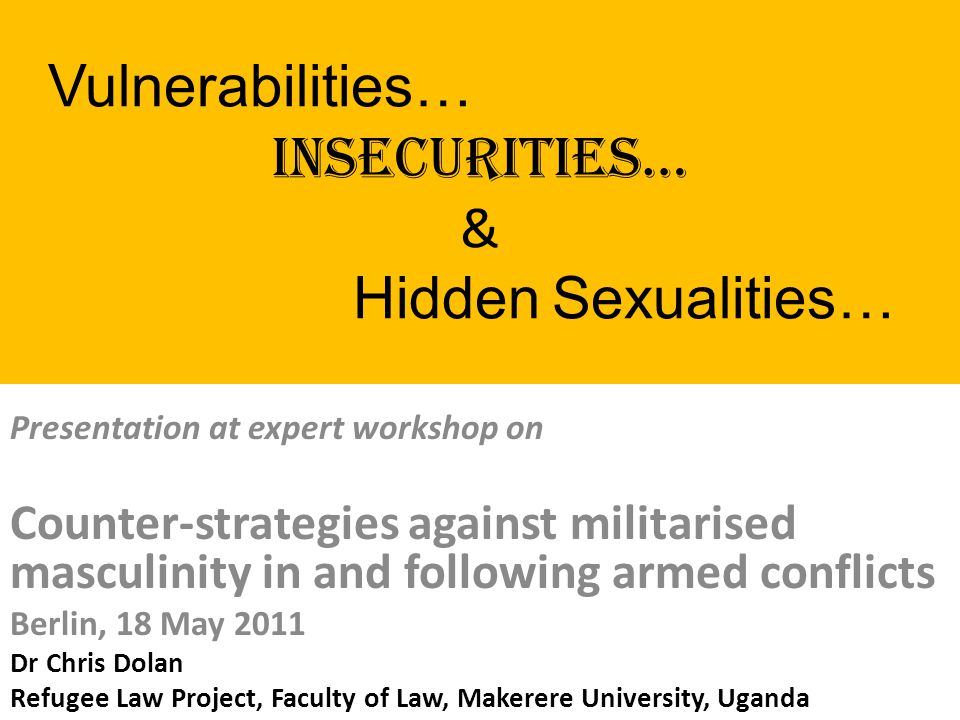 Vulnerabilities… Insecurities… & Hidden Sexualities… Presentation at expert workshop on Counter-strategies against militarised masculinity in and following armed conflicts Berlin, 18 May 2011 Dr Chris Dolan Refugee Law Project, Faculty of Law, Makerere University, Uganda