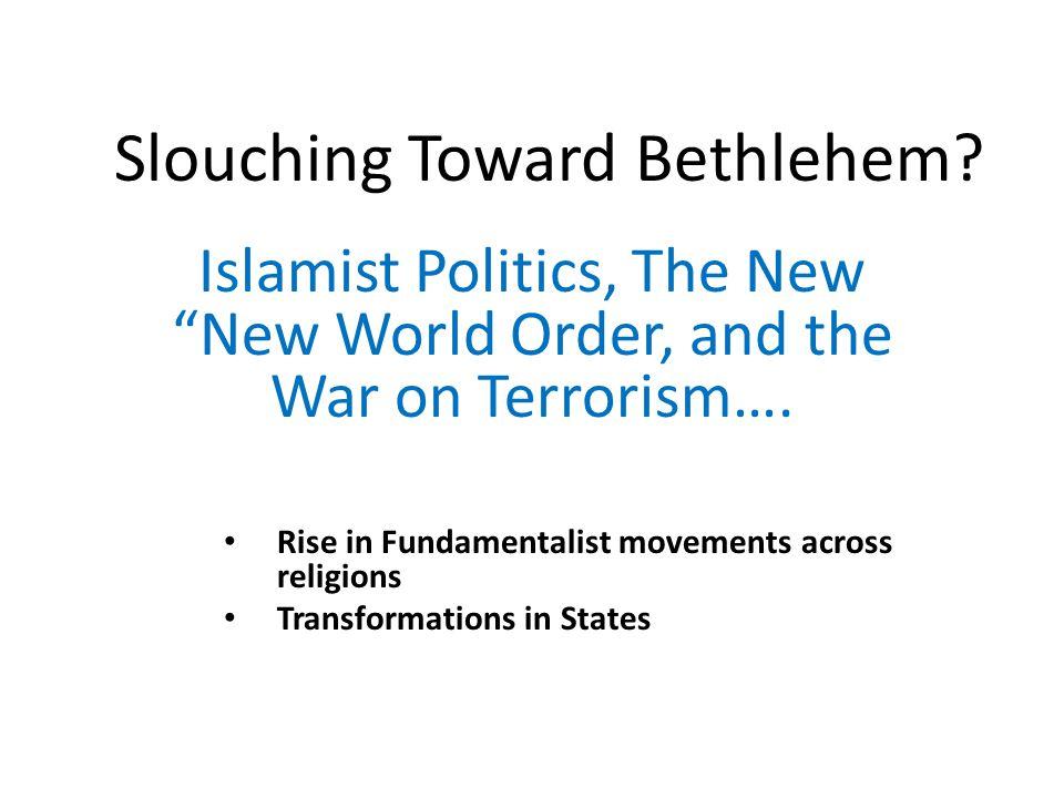 Slouching Toward Bethlehem. Islamist Politics, The New New World Order, and the War on Terrorism….