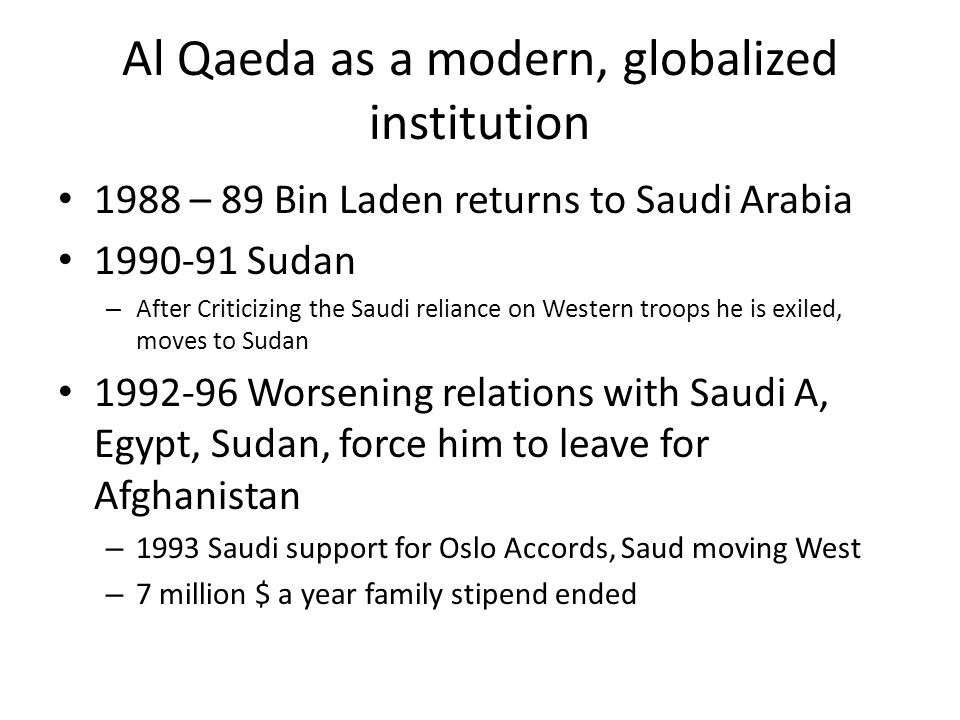 Al Qaeda as a modern, globalized institution 1988 – 89 Bin Laden returns to Saudi Arabia 1990-91 Sudan – After Criticizing the Saudi reliance on Western troops he is exiled, moves to Sudan 1992-96 Worsening relations with Saudi A, Egypt, Sudan, force him to leave for Afghanistan – 1993 Saudi support for Oslo Accords, Saud moving West – 7 million $ a year family stipend ended