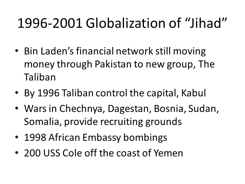 1996-2001 Globalization of Jihad Bin Laden's financial network still moving money through Pakistan to new group, The Taliban By 1996 Taliban control the capital, Kabul Wars in Chechnya, Dagestan, Bosnia, Sudan, Somalia, provide recruiting grounds 1998 African Embassy bombings 200 USS Cole off the coast of Yemen