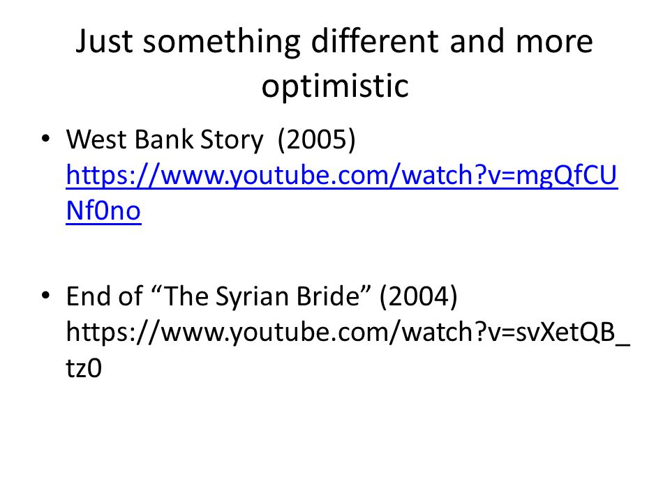 Just something different and more optimistic West Bank Story (2005) https://www.youtube.com/watch v=mgQfCU Nf0no https://www.youtube.com/watch v=mgQfCU Nf0no End of The Syrian Bride (2004) https://www.youtube.com/watch v=svXetQB_ tz0