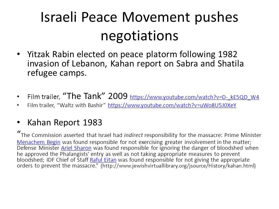 Israeli Peace Movement pushes negotiations Yitzak Rabin elected on peace platorm following 1982 invasion of Lebanon, Kahan report on Sabra and Shatila refugee camps.