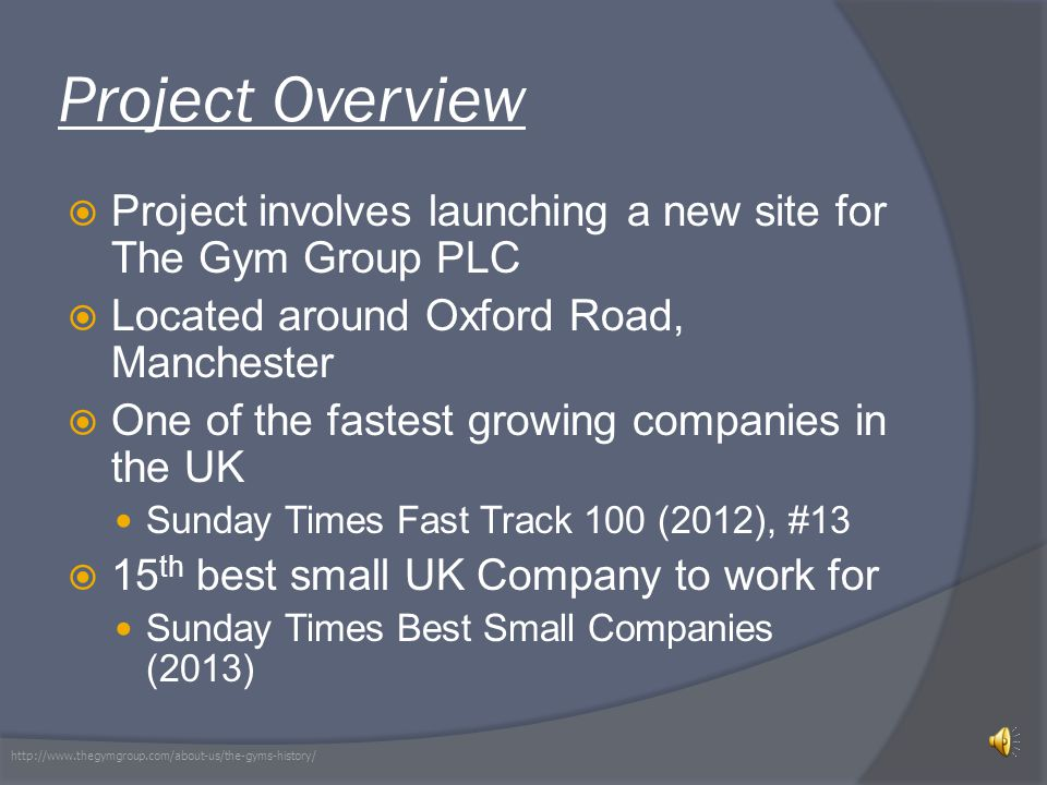 Project Overview  Project involves launching a new site for The Gym Group PLC  Located around Oxford Road, Manchester  One of the fastest growing companies in the UK Sunday Times Fast Track 100 (2012), #13  15 th best small UK Company to work for Sunday Times Best Small Companies (2013) http://www.thegymgroup.com/about-us/the-gyms-history/