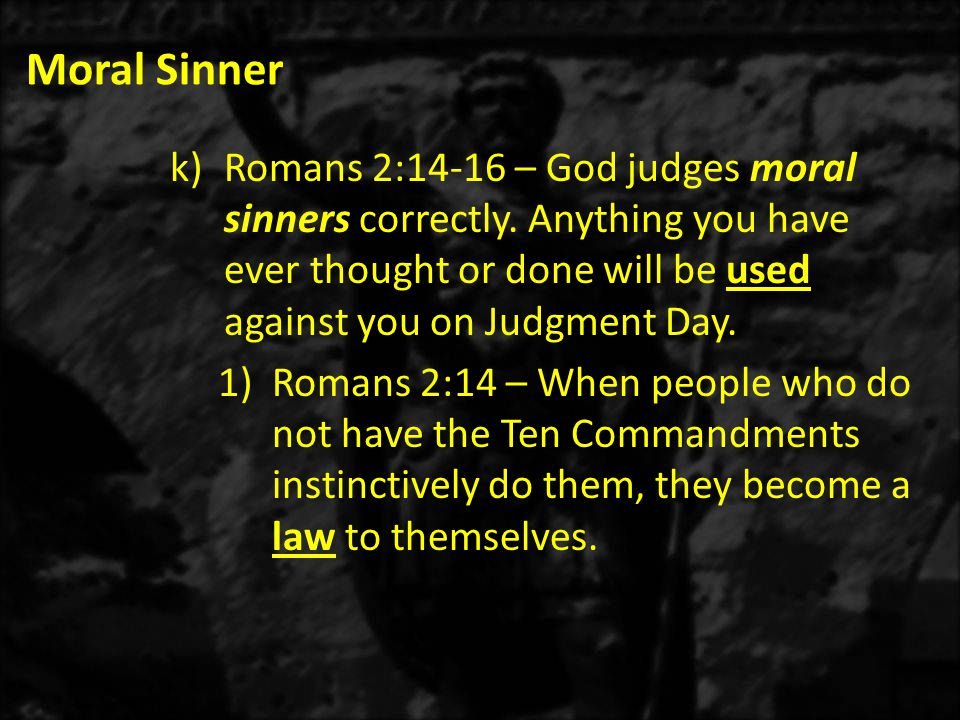 Moral Sinner k)Romans 2:14-16 – God judges moral sinners correctly.