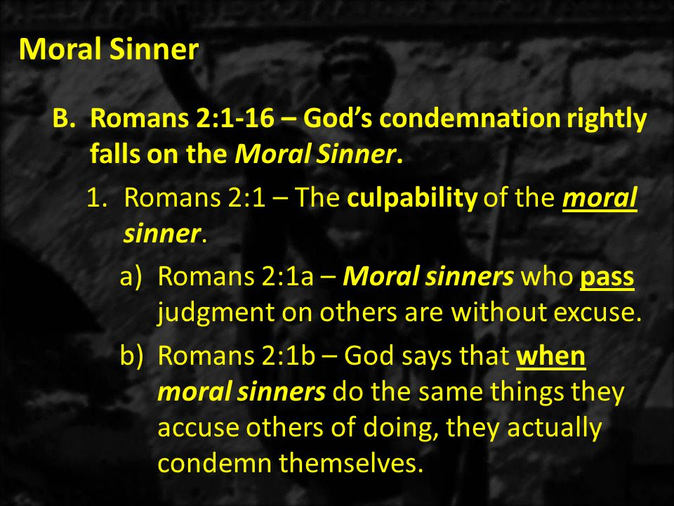 Moral Sinner B.Romans 2:1-16 – God's condemnation rightly falls on the Moral Sinner.