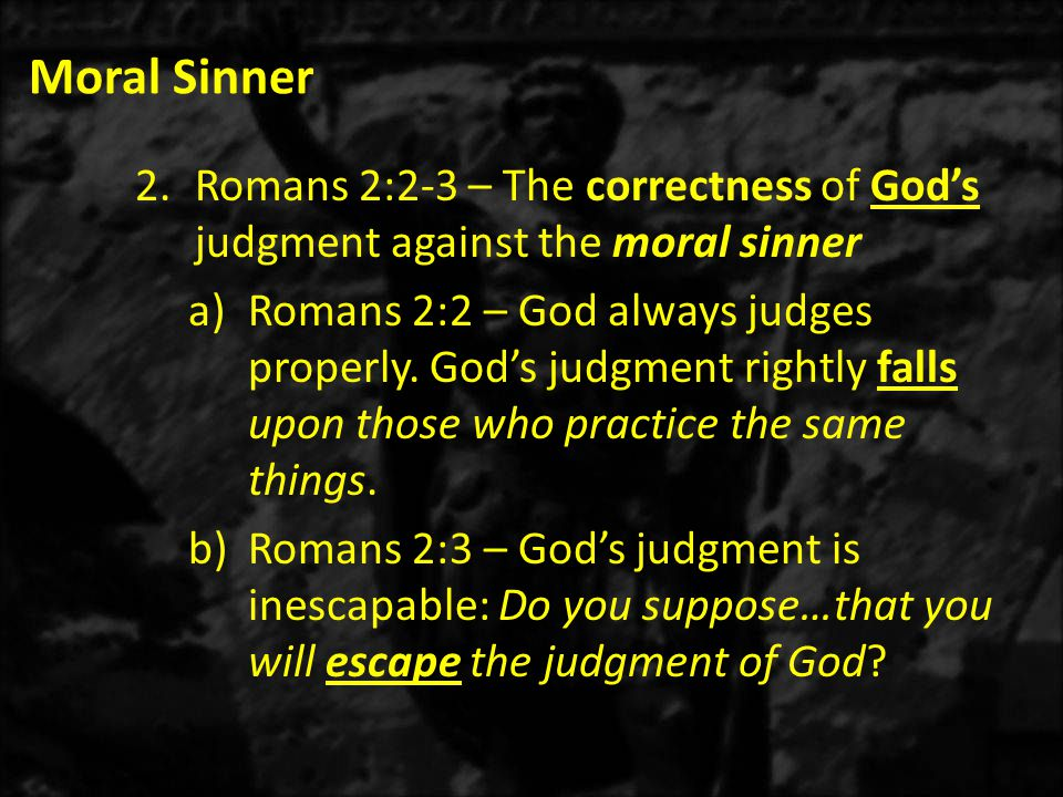 Moral Sinner 2.Romans 2:2-3 – The correctness of God's judgment against the moral sinner a)Romans 2:2 – God always judges properly.
