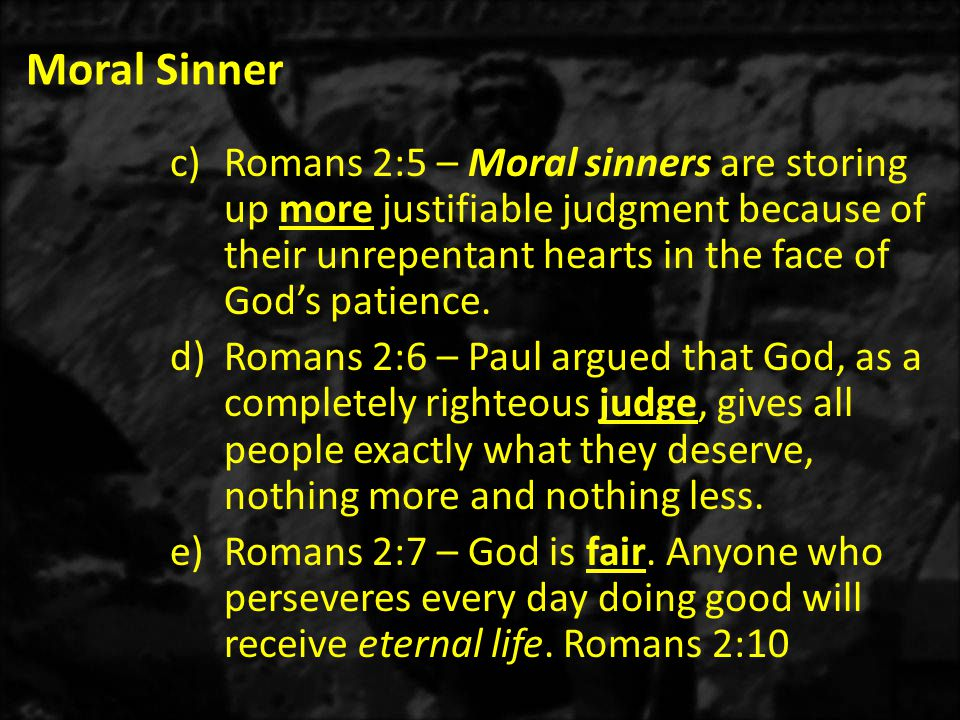 Moral Sinner c)Romans 2:5 – Moral sinners are storing up more justifiable judgment because of their unrepentant hearts in the face of God's patience.