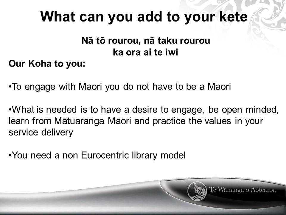 What can you add to your kete Nā tō rourou, nā taku rourou ka ora ai te iwi Our Koha to you: To engage with Maori you do not have to be a Maori What i