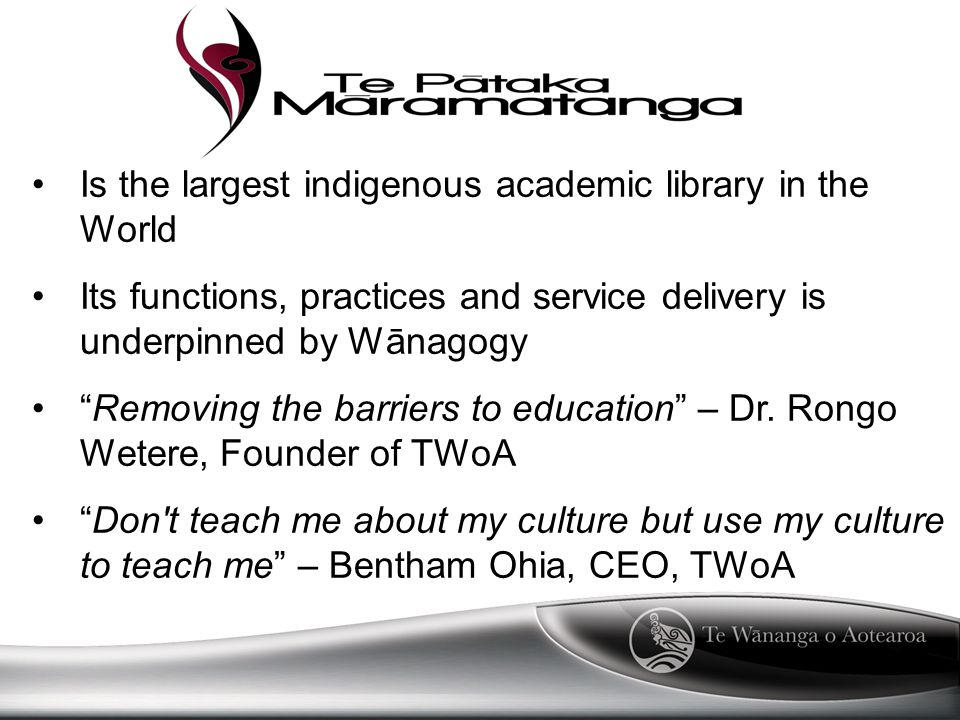 Is the largest indigenous academic library in the World Its functions, practices and service delivery is underpinned by Wānagogy Removing the barriers to education – Dr.