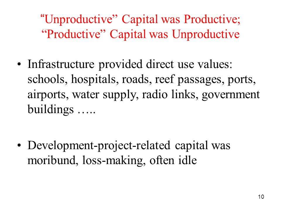10 Unproductive Capital was Productive; Productive Capital was Unproductive Infrastructure provided direct use values: schools, hospitals, roads, reef passages, ports, airports, water supply, radio links, government buildings …..