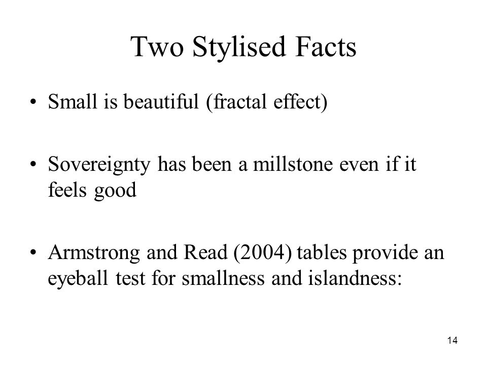 14 Two Stylised Facts Small is beautiful (fractal effect) Sovereignty has been a millstone even if it feels good Armstrong and Read (2004) tables provide an eyeball test for smallness and islandness: