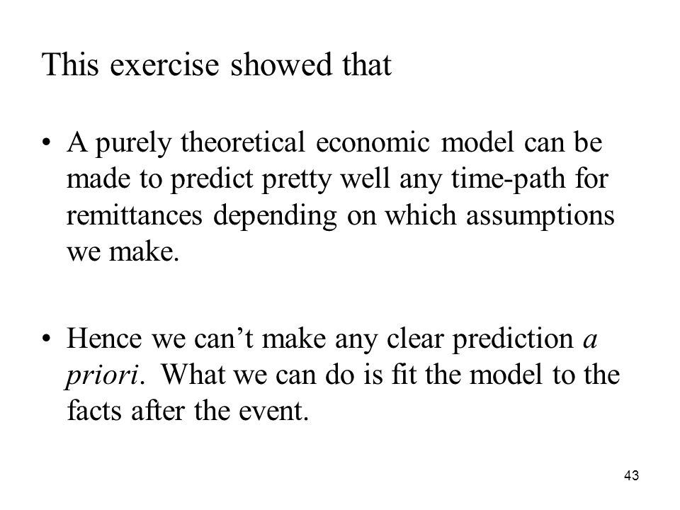 43 This exercise showed that A purely theoretical economic model can be made to predict pretty well any time-path for remittances depending on which assumptions we make.