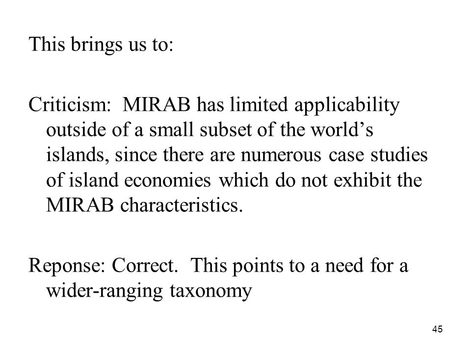 45 This brings us to: Criticism: MIRAB has limited applicability outside of a small subset of the world's islands, since there are numerous case studies of island economies which do not exhibit the MIRAB characteristics.