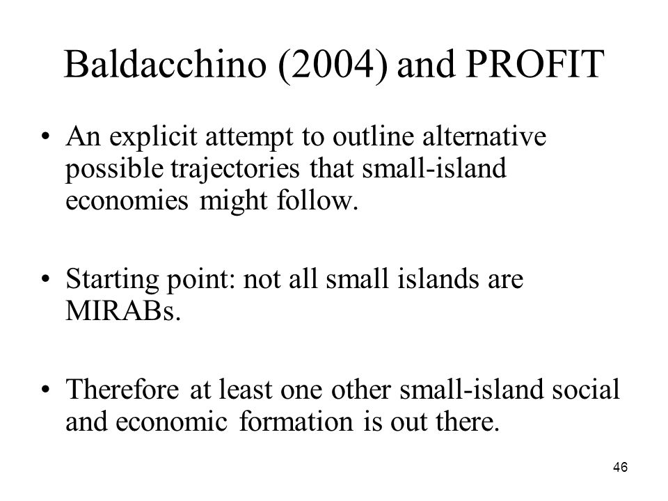 46 Baldacchino (2004) and PROFIT An explicit attempt to outline alternative possible trajectories that small-island economies might follow.