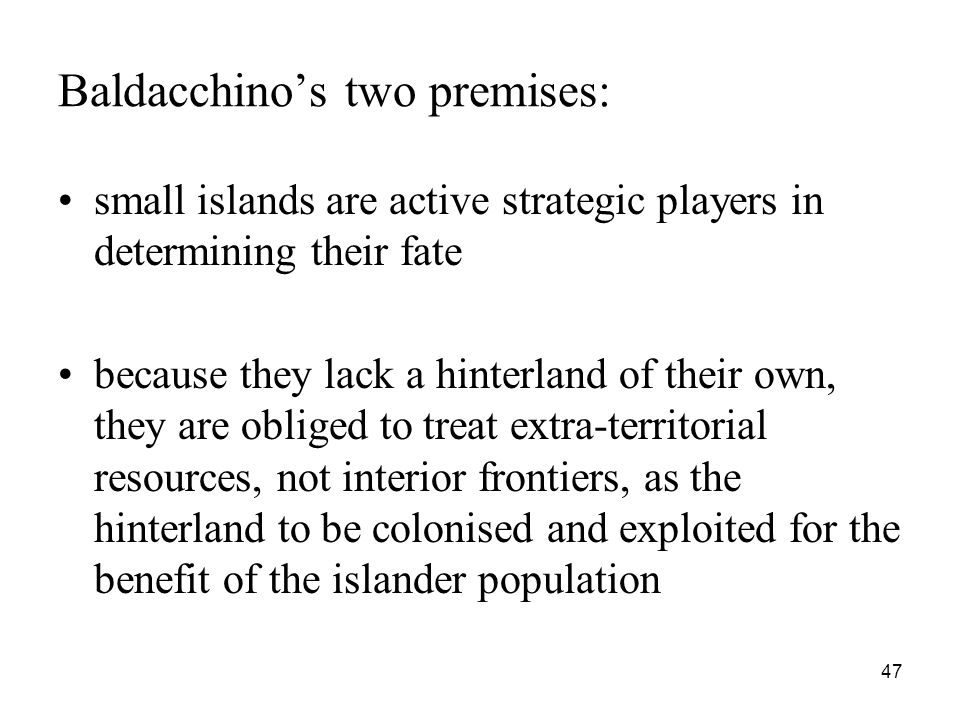 47 Baldacchino's two premises: small islands are active strategic players in determining their fate because they lack a hinterland of their own, they are obliged to treat extra-territorial resources, not interior frontiers, as the hinterland to be colonised and exploited for the benefit of the islander population