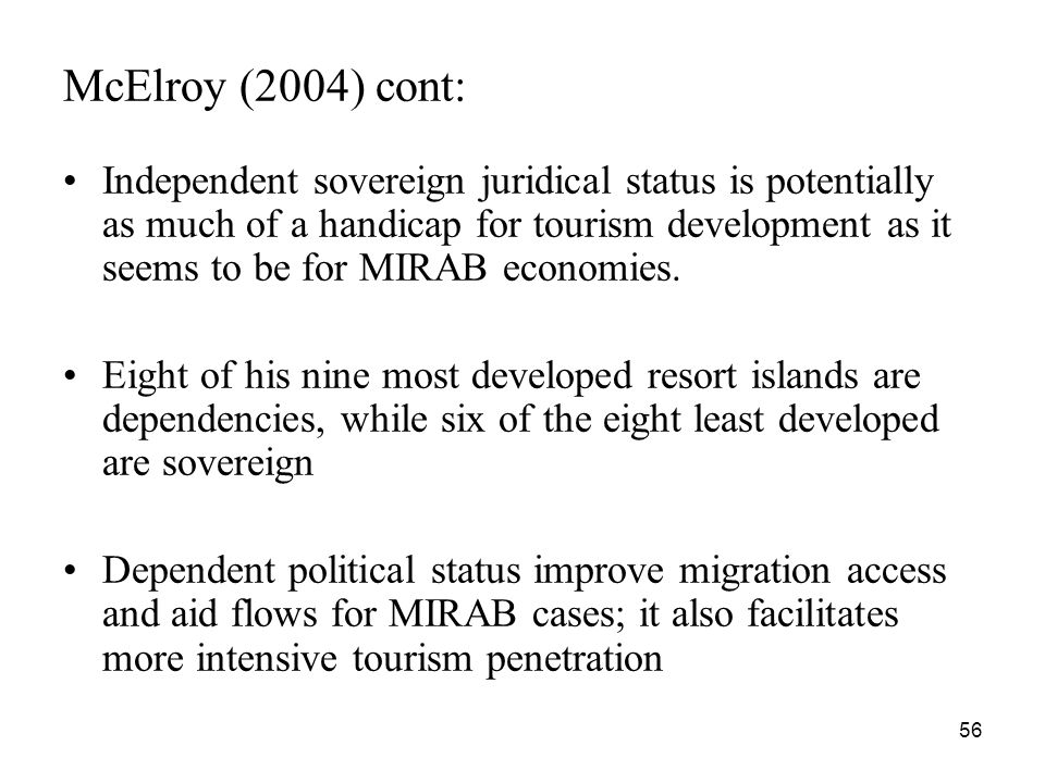56 McElroy (2004) cont: Independent sovereign juridical status is potentially as much of a handicap for tourism development as it seems to be for MIRAB economies.