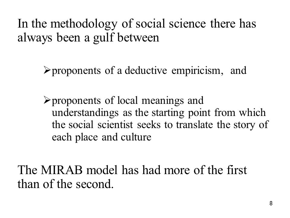 8 In the methodology of social science there has always been a gulf between  proponents of a deductive empiricism, and  proponents of local meanings and understandings as the starting point from which the social scientist seeks to translate the story of each place and culture The MIRAB model has had more of the first than of the second.