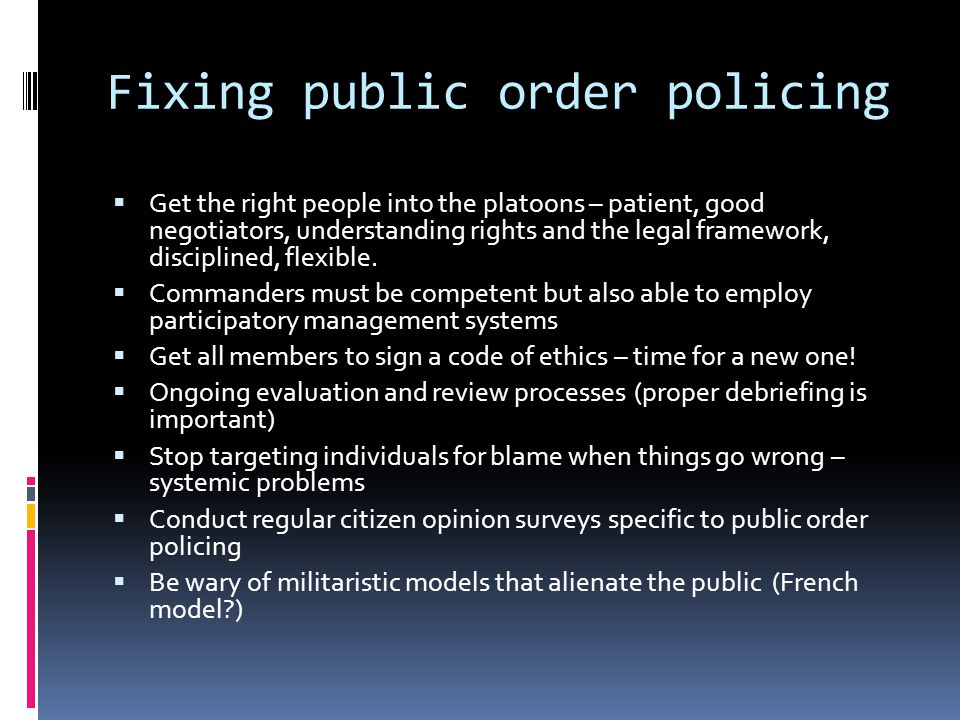 Fixing public order policing  Get the right people into the platoons – patient, good negotiators, understanding rights and the legal framework, disciplined, flexible.