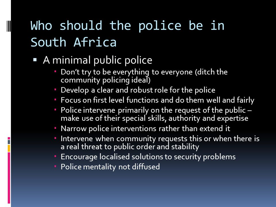 Who should the police be in South Africa  A minimal public police  Don't try to be everything to everyone (ditch the community policing ideal)  Develop a clear and robust role for the police  Focus on first level functions and do them well and fairly  Police intervene primarily on the request of the public – make use of their special skills, authority and expertise  Narrow police interventions rather than extend it  Intervene when community requests this or when there is a real threat to public order and stability  Encourage localised solutions to security problems  Police mentality not diffused