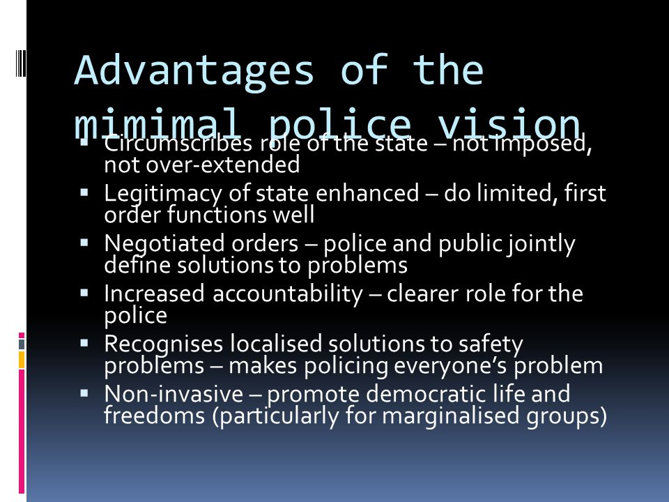 Advantages of the mimimal police vision  Circumscribes role of the state – not imposed, not over-extended  Legitimacy of state enhanced – do limited, first order functions well  Negotiated orders – police and public jointly define solutions to problems  Increased accountability – clearer role for the police  Recognises localised solutions to safety problems – makes policing everyone's problem  Non-invasive – promote democratic life and freedoms (particularly for marginalised groups)