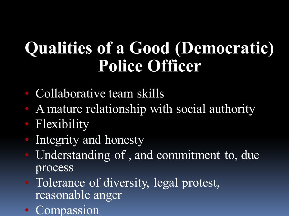 Qualities of a Good (Democratic) Police Officer Collaborative team skills A mature relationship with social authority Flexibility Integrity and honesty Understanding of, and commitment to, due process Tolerance of diversity, legal protest, reasonable anger Compassion